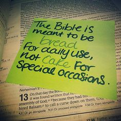 "The Bible is meant to be bread for daily use, not cake for special occasions <-- LOVE this!  I can NOT get enough ""soul food"" each morning to start my day...NEED my daily bread."