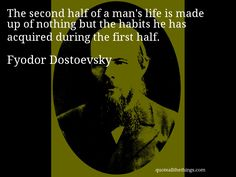 Fyodor Dostoevsky - quote -- The second half of a man's life is made up of nothing but the habits he has acquired during the first half.