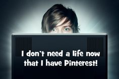 I don't need a life...