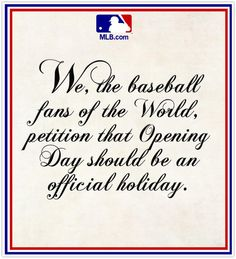 We, The Baseball Fans of the World, petition that Opening Day should be declared a National Holiday by the Congress of the United States of America. Rangers Baseball, Braves Baseball, Cardinals Baseball, Baseball Season, St Louis Cardinals, Texas Rangers, Cardinals Game, Softball, Baseball Quotes