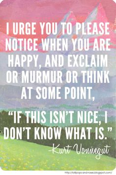 """""""I urge you to please notice when you are happy, and exclaim or murmur or think at some point, """"If this isn't nice, I don't know what is."""" Cherish those happy moments!"""