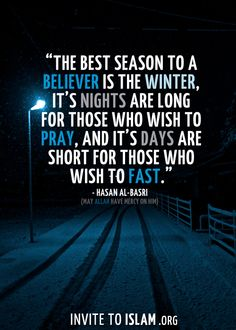 """invitetoislam:  """"The best season to a believer is the winter, its nights are long for those who wish to pray, and its days are short for those who wish to fast."""" - Hasan Al Basri (May Allah have mercy on him)"""