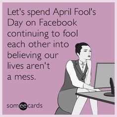 Free, April Fool's Day Ecard: Let's spend April Fool's Day on Facebook continuing to fool each other into believing our lives aren't a mess.