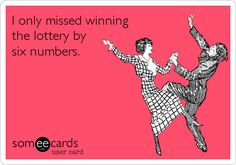 I only missed winning the lottery by six numbers.