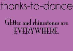 thanks to dance❤ this picture is super special,there is ALWAYS glitter and rhinestones ECERYWHERE!!!