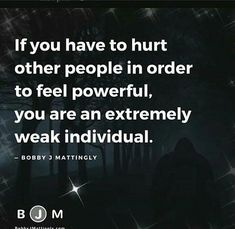 If you have to hurt other people in order to feel powerful, you are an extremely weak individual. - Bobby Mattingly