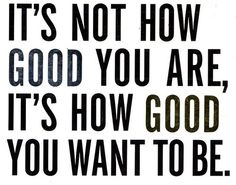 It's how good you want to be