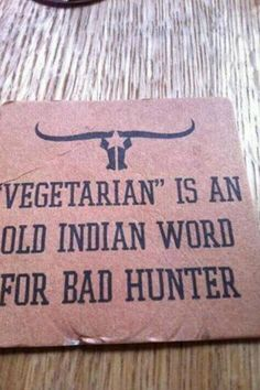 Jajajajajaja- Vegetarian is an old indian word for bad hunter