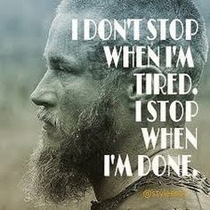 viking philosophy of life to live by , ragnar , vikings I don't stop when I'm tired. I stop when I'm Done. Wisdom Quotes, Quotes To Live By, Me Quotes, Motivational Quotes, Inspirational Quotes, Loyal Quotes, Viking Quotes, Viking Sayings, Viking Meme