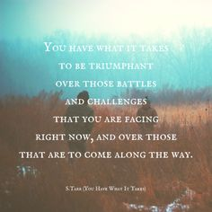 "You Have What It Takes, a poem from Thoughts Discovered: Volume Wisdom for This Age by S. ""You have what it takes to be triumphant over those battles and challenges that you are facing right. What It Takes, Along The Way, Poems, Take That, Challenges, Wisdom, Age, Thoughts, Quotes"
