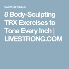 8 Body-Sculpting TRX Exercises to Tone Every Inch | LIVESTRONG.COM