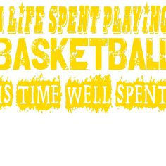 A Life Spent Playing Basketball Is Time Well Spent T Shirt (yellow font)