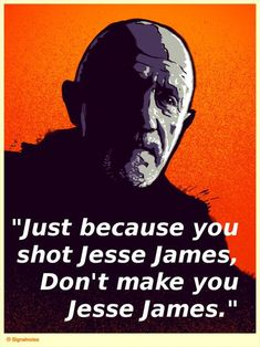 """Breaking Bad - Wise words from Mike Ehrmantraut """"Just because you shot Jesse James, don't make you Jesse James"""" Breaking Bad Quotes, Breaking Bad 3, Breaking Bad Series, Breaking Bad Seasons, Tv Quotes, Movie Quotes, Best Quotes, Favorite Quotes, Netflix"""