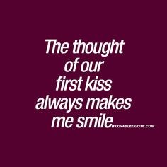 The thought of our first kiss always makes me smile. | That lovely first kiss. That kiss you'll never ever forget about. #first #kiss #quote