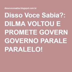 Disso Voce Sabia?: DILMA VOLTOU E PROMETE GOVERNO PARALELO!