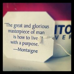 """The great The great and glorious masterpiece of man is how to live a life with purpose."" --Montaigne   #tea #wisdom"""