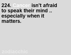 Cancer isn't afraid to speak their mind .. especially when it matters.