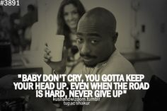 I will hold my head up Pac. And I won't give up. :) love