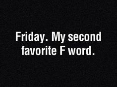 Friday. My second favorite F word. #quote