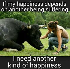 "But I don't believe that ""happiness"" derived from the suffering or death of another is ""happiness"" at all, but merely shallow, temporary relief of an ego's insecurity."