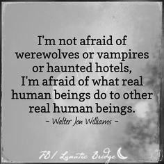 I'm not afraid of werewolves or vampires or haunted hotels, I'm afraid of what real human beings do to other real human beings.
