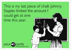 Funny Teacher Week Ecard: This is my last piece of chalk Johnny. Staples limited the amount I could get at one time this year.