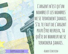 """""""L'argent n'est qu'un nombre et les nombres ne se terminent jamais. S'il te faut de l'argent pour être heureux, ta quête du bonheur ne se terminera jamais"""" - Albert Einstein"""