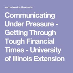Communicating Under Pressure -                          Getting Through Tough Financial Times - University of Illinois Extension
