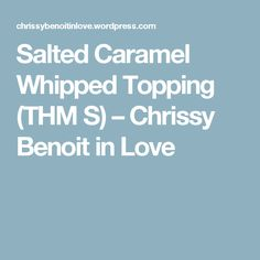 Salted Caramel Whipped Topping (THM S) – Chrissy Benoit in Love