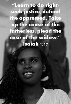 """""""Learn to do right; seek justice, defend the oppressed. Take up the cause of the fatherless, plead the case of the widow.""""  #Isaiah 1:17 #Bible #Scripture"""
