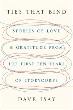 Ties That Bind: Stories of Love and Gratitude from the First Ten Years of StoryCorps by Dave Isay #Books #Story_Corps #Oral_History