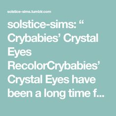 """solstice-sims: """" Crybabies' Crystal Eyes RecolorCrybabies' Crystal Eyes have been a long time favorite of mine, but they lacked swatch variety. So I made my own recolors. These have a very diverse... Sims 4 Gameplay, Sims 4 Characters, Sims 4 Cc Finds, Cry Baby, Color Shades, Swatch, Eyes, Crystals, Crystal"""