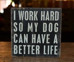 I work hard so my dog can have a good life #dogquotes #qualitylifefordogs #doglovers