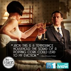 """Jack! This is a temperance household. The sound of a popping cork could lead to my eviction."" Miss Fisher's Murder Mysteries"