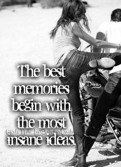 The best memories begin with the most insane ideas.