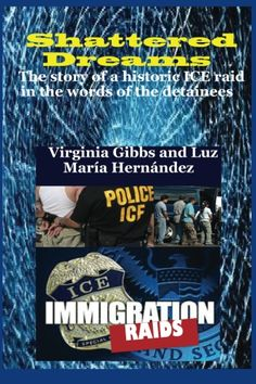 Shattered Dreams: The story of a historic ICE raid in the words of the detainees. Virginia Gibbs and Luz María Hernández, Editors. ISBN: 978-1491086377 $25.95  This is a joint publication of Floricanto and Berkeley Presses. In May of 2008, the small town of Postville, Iowa, experienced an Immigration Raid in which nearly 400 Latino immigrant workers in the meat processing industry were arrested. The Postville Raid, the second largest in U.S. history, was the first and last of its kind.