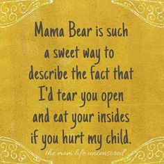 mom life Mama Bear is such a sweet way to describe the fact that Id tear you open and eat your insides if you hurt my child. My Children Quotes, Quotes For Kids, Great Quotes, Quotes To Live By, Inspirational Quotes, Son Quotes From Mom, Mother Daughter Quotes, Love My Children, Protecting Children Quotes