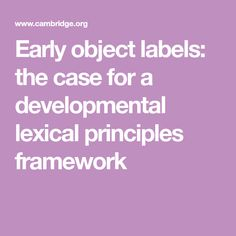 Early object labels: the case for a developmental lexical principles framework