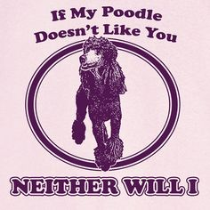 If My Poodle Doesn't Like You... Funny Novelty T by RogueAttire, $18.99
