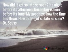 How did it get so late so soon? Its night before its afternoon. December is here before its June. My goodness how the time has flewn. How did it get so late so soon? Dr. Seuss