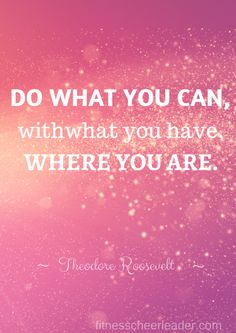 Do what you can, with what you have, where you are.  Very inspirational post and quote.