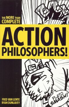 Action Philosophers! Fred Van Lente  Two millennia of philosophy in comic book form – from the pre-Socratics to Jacques Derrida, by way of Rene Descartes, John Stuart Mill, and Carl Jung.