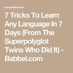 7 Tricks To Learn Any Language In 7 Days (From The Superpolyglot Twins Who Did It) - Babbel.com