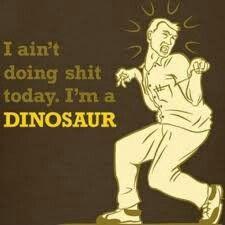 Aint doing shit...im a dinosaur