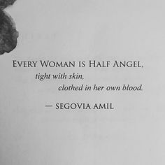 """""""Every woman is half angel, tight with skin, clothed in her own blood"""" -Segovia Amil"""
