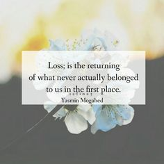 """""""Loss; is the returning of what never actually belonged to us in the first place."""" ~ Yasmin Mogahed"""