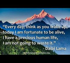 everyday think as you wake up today i am fortunate to be alive i have a precious human life i am not