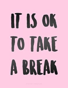 It is ok to take a break.