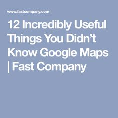 12 Incredibly Useful Things You Didn't Know Google Maps | Fast Company