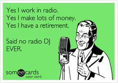 Yes I work in radio. Yes I make lots of money. Yes I have a retirement. Said no radio DJ EVER.